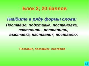 Блок 2; 20 баллов Найдите в ряду формы слова: Поставил, подставка, постановка