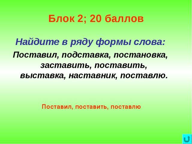 Блок 2; 20 баллов Найдите в ряду формы слова: Поставил, подставка, постановка...