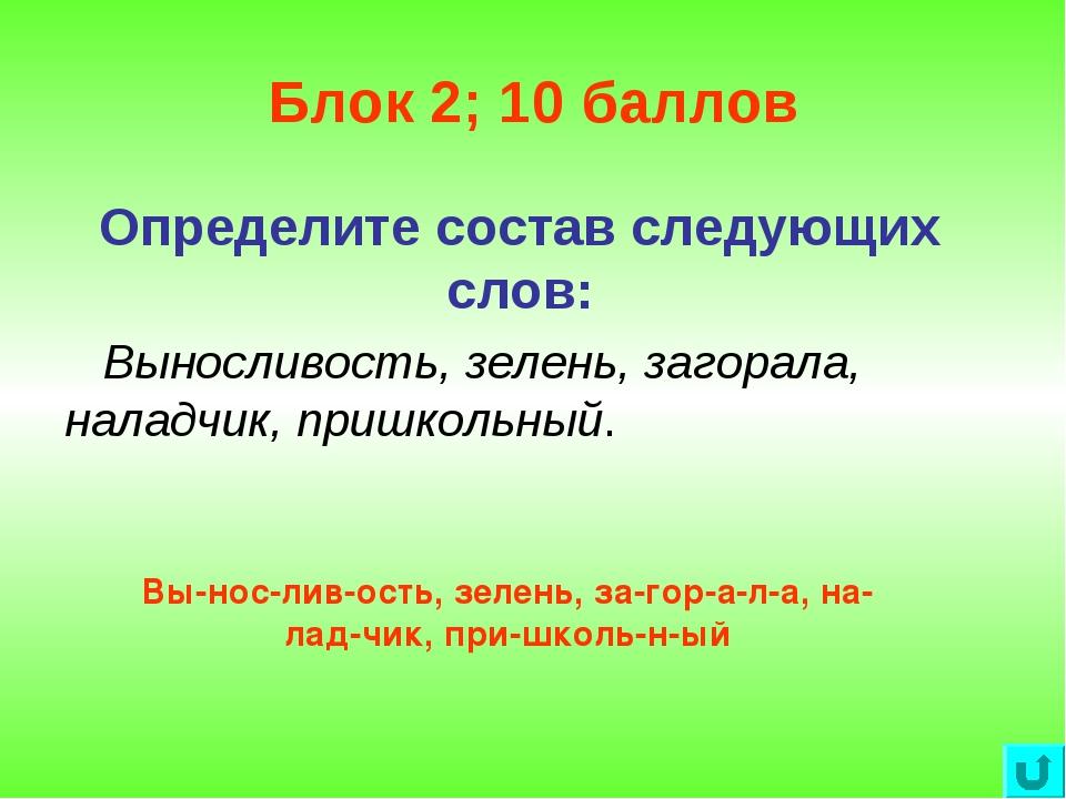Блок 2; 10 баллов Определите состав следующих слов: Выносливость, зелень, заг...