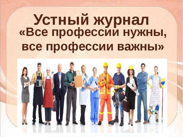 «Все профессии нужны, все профессии важны» Устный журнал