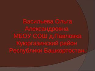 Васильева Ольга Александровна МБОУ СОШ д.Павловка Куюргазинский район Республ