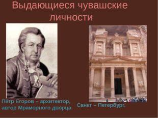 Выдающиеся чувашские личности Пётр Егоров – архитектор, автор Мраморного двор