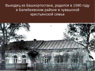 Выходец из Башкортостана, родился в 1890 году в Белебеевском районе в чувашск