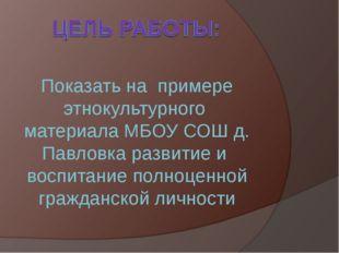 Показать на примере этнокультурного материала МБОУ СОШ д. Павловка развитие и