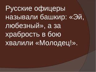 Русские офицеры называли башкир: «Эй, любезный», а за храбрость в бою хвалили