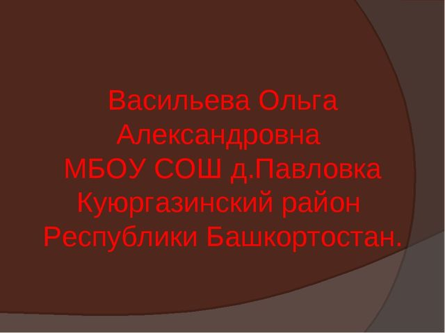 Васильева Ольга Александровна МБОУ СОШ д.Павловка Куюргазинский район Республ...