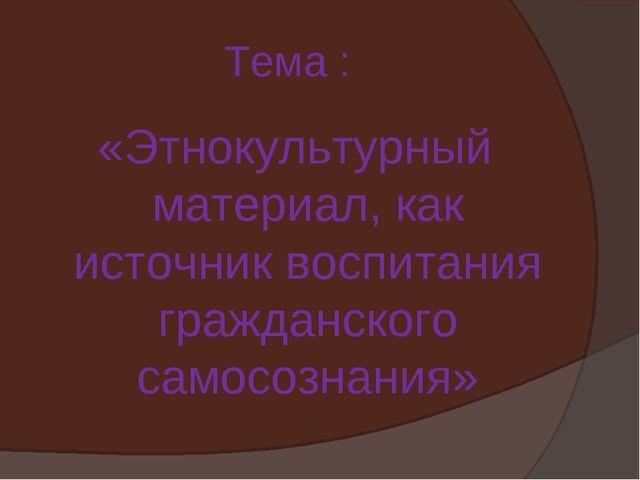 Тема : «Этнокультурный материал, как источник воспитания гражданского самосоз...