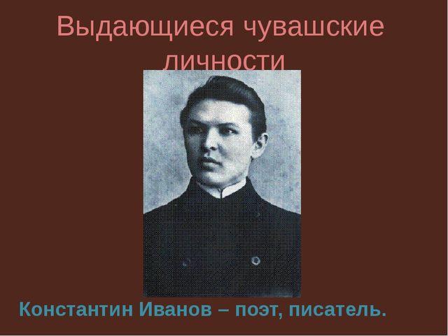 Выдающиеся чувашские личности Константин Иванов – поэт, писатель.