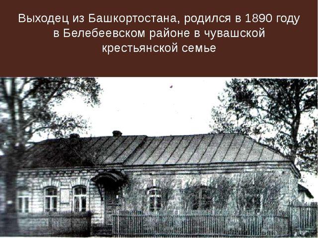 Выходец из Башкортостана, родился в 1890 году в Белебеевском районе в чувашск...