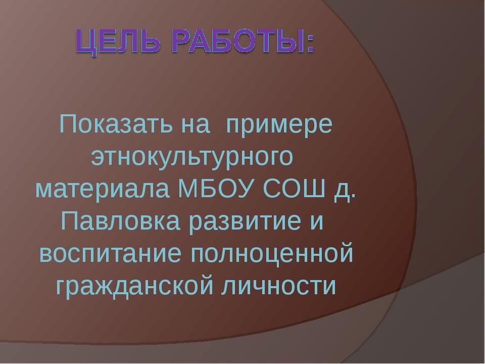 Показать на примере этнокультурного материала МБОУ СОШ д. Павловка развитие и...