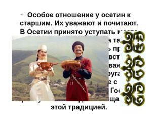 Особое отношение у осетин к старшим. Их уважают и почитают. В Осетии принято