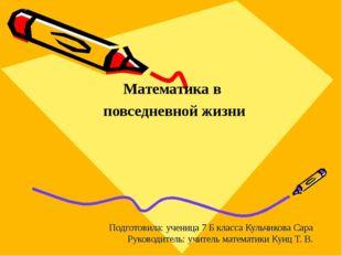 Математика в повседневной жизни Подготовила: ученица 7 Б класса Кульчикова Са