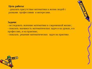 Цель работы: - доказать присутствие математики в жизни людей с разными профес