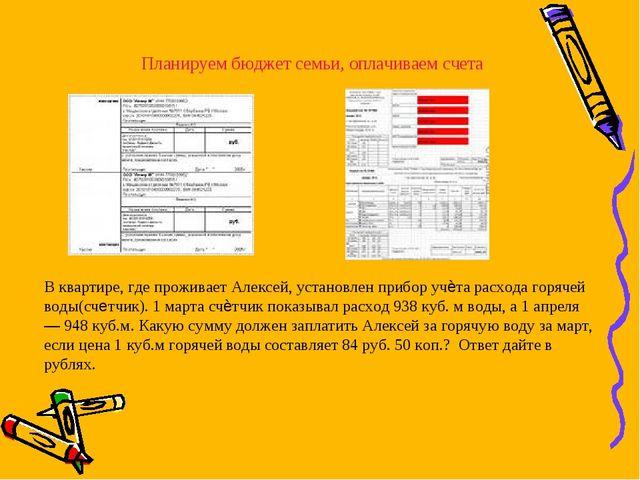 Планируем бюджет семьи, оплачиваем счета В квартире, где проживает Алексей, у...