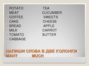 НАПИШИ СЛОВА В ДВЕ КОЛОНКИ MANY MUCH POTATO TEA MEAT CUCUMBER COFFEE SWEETS C