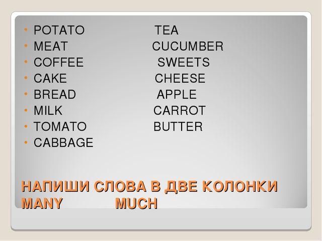 НАПИШИ СЛОВА В ДВЕ КОЛОНКИ MANY MUCH POTATO TEA MEAT CUCUMBER COFFEE SWEETS C...