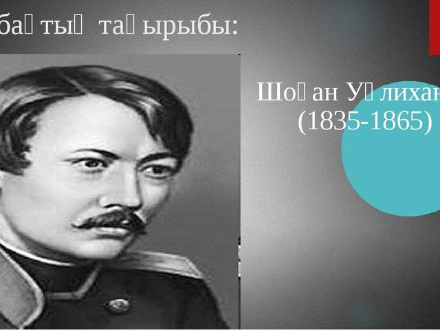 Сабақтың тақырыбы: Шоқан Уәлиханов (1835-1865)