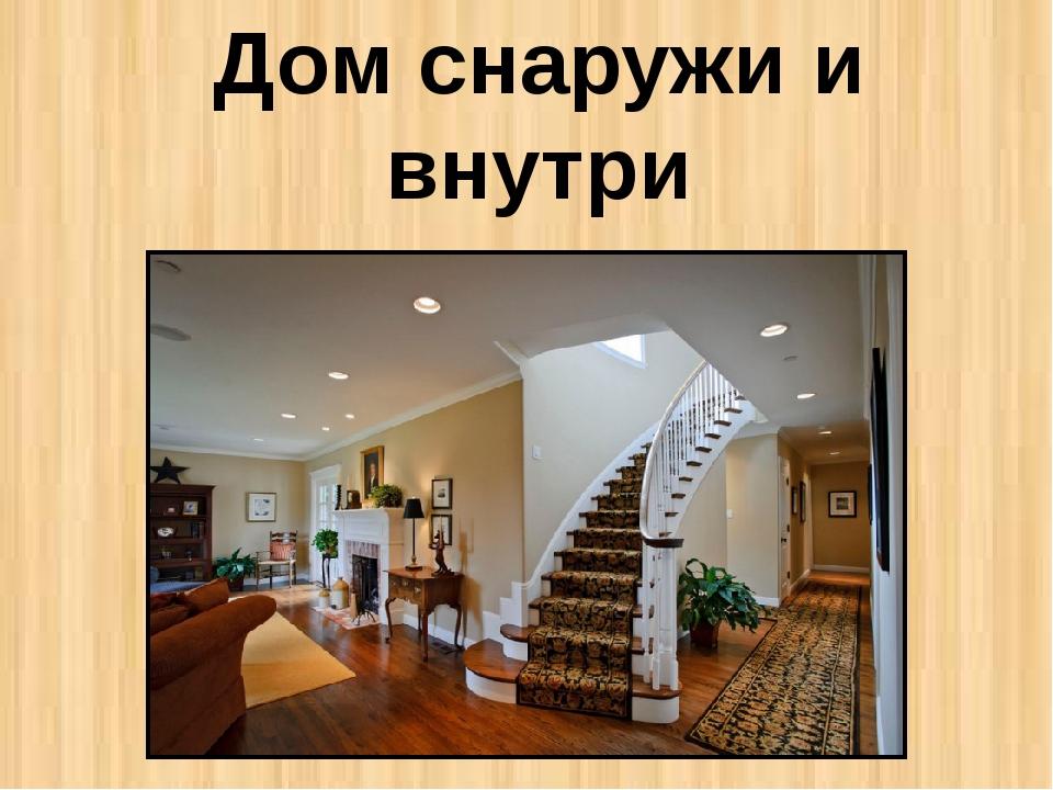 Дом снаружи и внутри