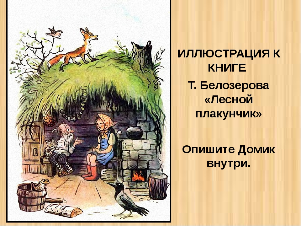 ИЛЛЮСТРАЦИЯ К КНИГЕ Т. Белозерова «Лесной плакунчик» Опишите Домик внутри.