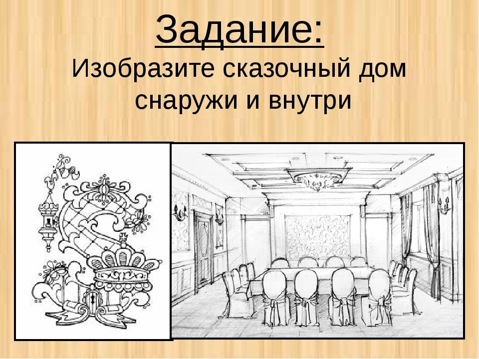 Задание: Изобразите сказочный дом снаружи и внутри