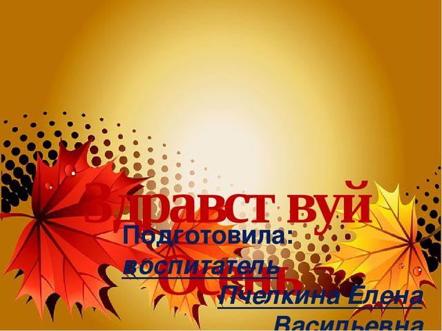 Здравствуй Осень Подготовила: воспитатель Пчелкина Елена Васильевна