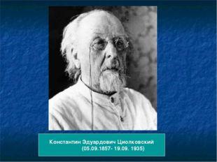 Константин Эдуардович Циолковский (05.09.1857- 19.09. 1935)