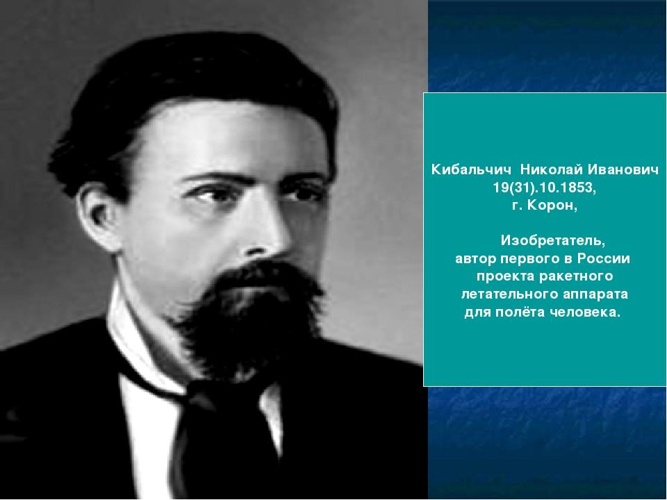 Кибальчич Николай Иванович 19(31).10.1853, г. Корон, Изобретатель, автор перв...