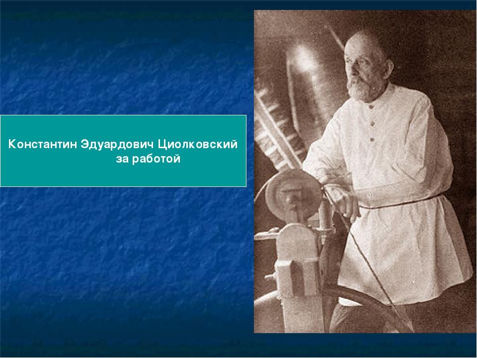 Константин Эдуардович Циолковский за работой