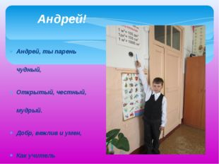 Андрей, ты парень чудный, Открытый, честный, мудрый. Добр, вежлив и умен, Как