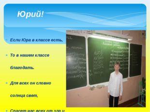 Если Юра в классе есть, То в нашем классе благодать. Для всех он словно солнц