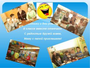 Праздники и дни рожденья В классе вместе отмечаем. С радостью друзей зовем, М