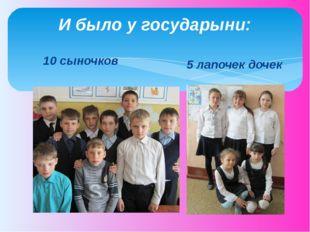 И было у государыни: 10 сыночков 5 лапочек дочек