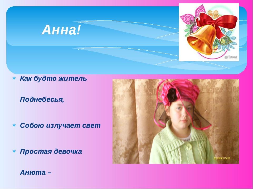 Как будто житель Поднебесья, Собою излучает свет Простая девочка Анюта – Душе...