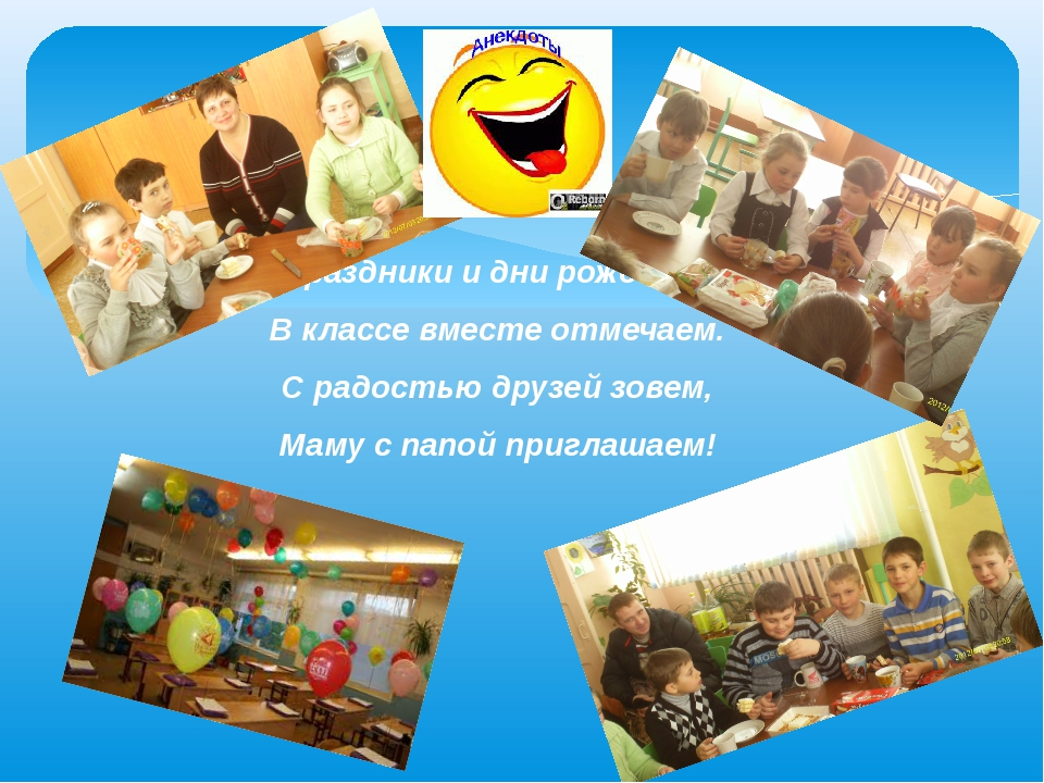 Праздники и дни рожденья В классе вместе отмечаем. С радостью друзей зовем, М...