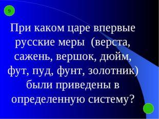 9 При каком царе впервые русские меры (верста, сажень, вершок, дюйм, фут, пуд