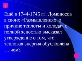 5 Ещё в 1744-1745 гг. Ломоносов в своих «Размышлениях о причине теплоты и хол