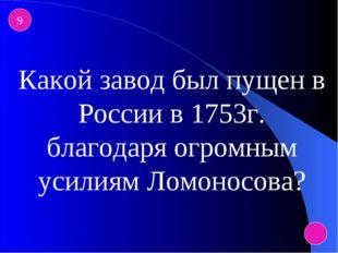9 Какой завод был пущен в России в 1753г. благодаря огромным усилиям Ломоносо