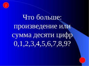 2 Что больше: произведение или сумма десяти цифр 0,1,2,3,4,5,6,7,8,9?