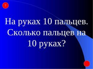 7 На руках 10 пальцев. Сколько пальцев на 10 руках?