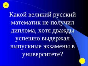4 Какой великий русский математик не получил диплома, хотя дважды успешно выд