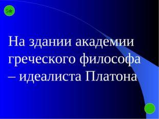 5 На здании академии греческого философа – идеалиста Платона