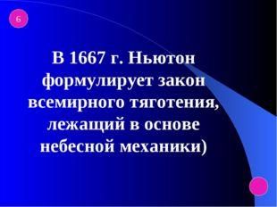 6 В 1667 г. Ньютон формулирует закон всемирного тяготения, лежащий в основе н
