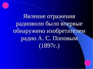 7 Явление отражения радиоволн было впервые обнаружено изобретателем радио А.