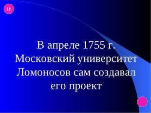 10 В апреле 1755 г. Московский университет Ломоносов сам создавал его проект