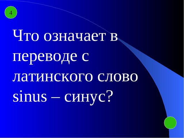 4 Что означает в переводе с латинского слово sinus – синус?