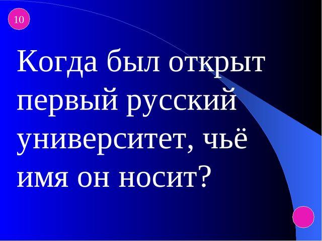 10 Когда был открыт первый русский университет, чьё имя он носит?
