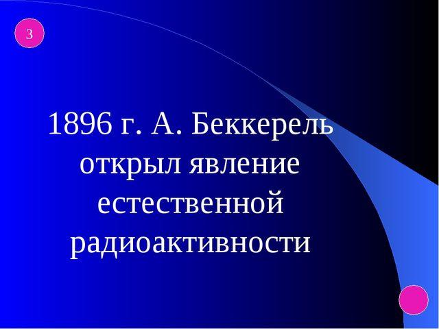 3 1896 г. А. Беккерель открыл явление естественной радиоактивности