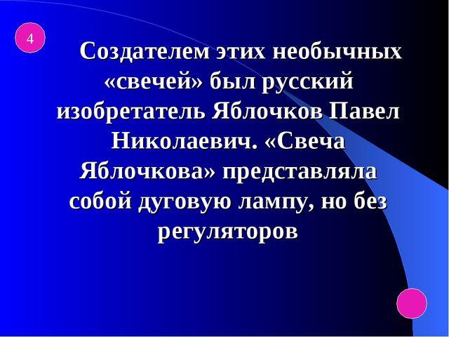 4  Создателем этих необычных «свечей» был русский изобретатель Яблочков Па...