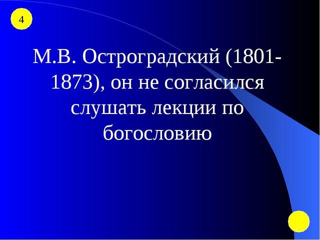 4 М.В. Остроградский (1801-1873), он не согласился слушать лекции по богословию