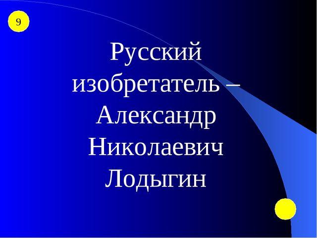 9 Русский изобретатель – Александр Николаевич Лодыгин
